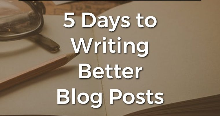 5 Days to Writing Better Blog Posts