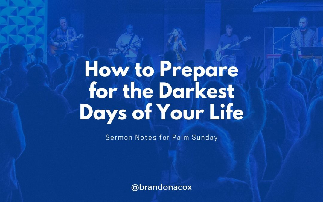 Sermon Notes: How to Prepare for the Darkest Days of Your Life