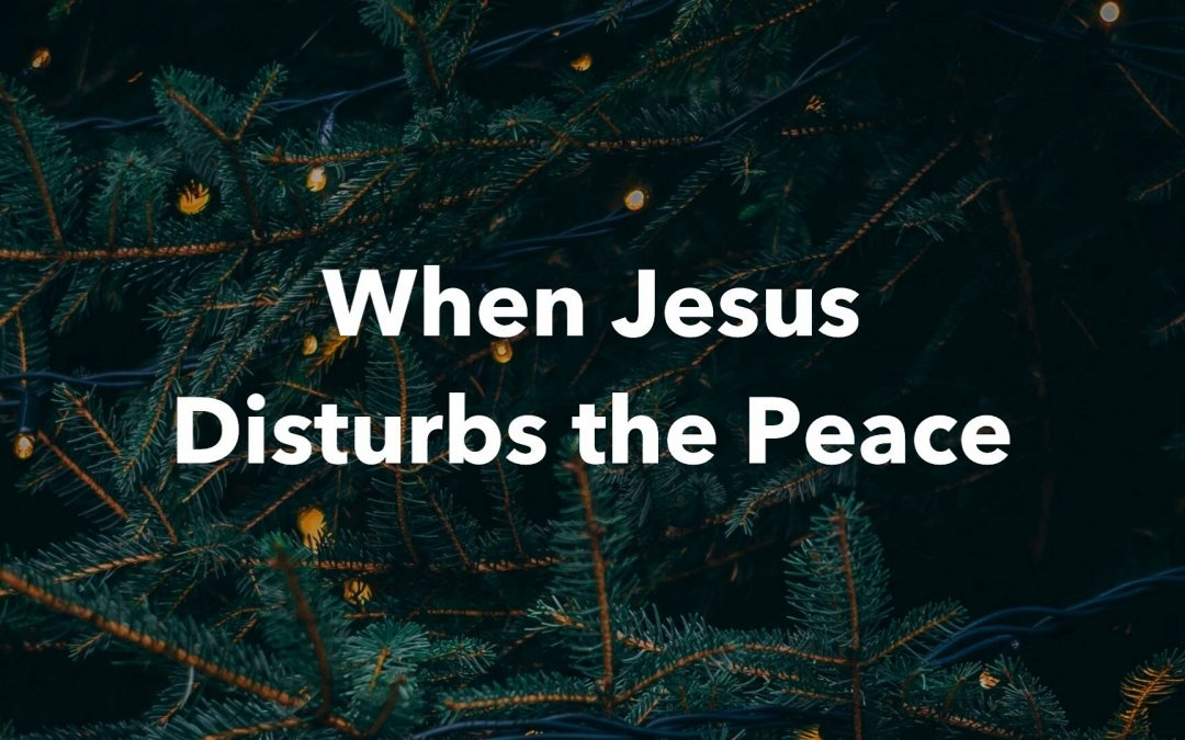 SERMON NOTES: When Jesus Disturbs the Peace (A Christmas Message)